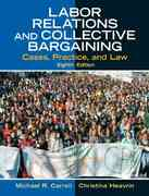 Labor Relations and Collective Bargaining: Cases, Practice, and Law 8th edition 9780131868724 0131868721