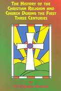 The History of the Christian Religion and Church During the First Three Centuries 5th edition 9781585090778 1585090778