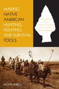 Making Native American Hunting, Fighting, and Survival Tools 0 9781599210933 1599210932
