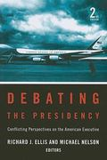 Debating the Presidency: Conflicting Perspectives on the American Executive, 2nd Edition 2nd edition 9781604265651 1604265655