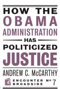 How the Obama Administration Has Politicized Justice 0 9781594034749 1594034745