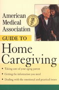 American Medical Association Guide to Home Caregiving 1st edition 9780471217626 047121762X
