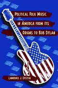 Political Folk Music in America from Its Origins to Bob Dylan 0 9780786448623 0786448628