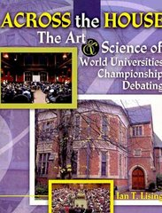 Across the House the Art and Science of World Universities Championship Debating 1st Edition 9780757574108 0757574106