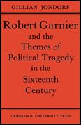 Robert Garnier and the Themes of Political Tragedy in the Sixteenth Century 0 9780521155359 0521155355