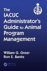 The IACUC Administrators Guide to Animal Program Management 1st Edition 9781439849057 1439849056