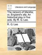 The Ransom of Manilla; Or, England's Ally. an Historical Play in Five Acts. by R. G. Lee. 0 9781140654094 1140654098