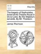 The Tragedy of Sophonisba Acted at the Theatre-Royal in Drury-Lane by His Majesty&s Servants by Mr Thomson 0 9781140691525 114069152X