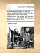 A General Abridgment of Law and Equity, Alphabetically Digested under Proper Titles; with Notes and References to the Whole by Charles Viner, Esq 0 9781140694311 1140694316