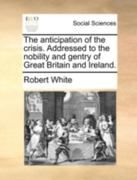 The Anticipation of the Crisis Addressed to the Nobility and Gentry of Great Britain and Ireland 0 9781140696230 1140696238