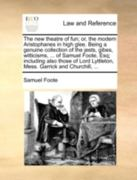 The New Theatre of Fun; or, the Modern Aristophanes in High Glee Being a Genuine Collection of the Jests, Gibes, Witticisms, of Samuel Foote, Esq 0 9781140698517 1140698516
