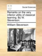 Remarks on the Very Inferior Utility of Classical Learning by W Stevenson 0 9781140700081 1140700081