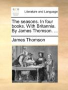 The Seasons. in Four Books. with Britannia. by James Thomson. ... 0 9781140719601 1140719602