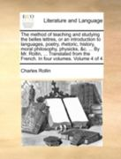 The Method of Teaching and Studying the Belles Lettres, or an Introduction to Languages, Poetry, Rhetoric, History, Moral Philosophy, Physicks, &C. ... by Mr. Rollin, ... Translated from the French. in Four Volumes. Volume 4 of 4 0 9781140720843 1140720848