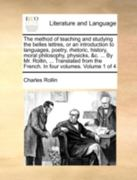 The Method of Teaching and Studying the Belles Lettres, or an Introduction to Languages, Poetry, Rhetoric, History, Moral Philosophy, Physicks, &C. ... by Mr. Rollin, ... Translated from the French. in Four Volumes. Volume 1 of 4 0 9781140720874 1140720872
