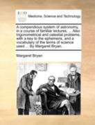 A Compendious System of Astronomy, in a Course of Familiar Lectures; ... Also Trigonometrical and Celestial Problems, with a Key to the Ephemeris, and a Vocabulary of the Terms of Science Used ... by Margaret Bryan. 0 9781140722502 1140722506