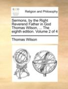 Sermons, by the Right Reverend Father in God Thomas Wilson, ... the Eighth Edition. Volume 2 of 4 0 9781140723561 1140723561