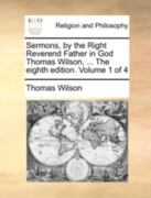 Sermons, by the Right Reverend Father in God Thomas Wilson, ... the Eighth Edition. Volume 1 of 4 0 9781140723578 114072357X