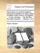 Discourses on Several Subjects; Being the Substance of Some Select Homilies of the Church of England, ... in Two Volumes. ... by the REV. Sir Adam Gordon, ... Volume 1 of 2 0 9781140723899 1140723898