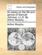 An Essay on the Life and Genius of Samuel Johnson, LL.D. by Arthur Murphy, ... 0 9781140740315 1140740318