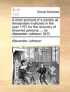 A Short Account of a Society at Amsterdam Instituted in the Year 1767 for the Recovery of Drowned Persons; ... by Alexander Johnson, M.D. 0 9781140740711 1140740717