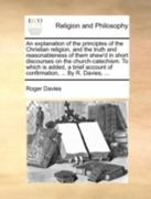 An Explanation of the Principles of the Christian Religion, and the Truth and Reasonableness of Them Shew'd in Short Discourses on the Church-Catechism. to Which Is Added, a Brief Account of Confirmation, ... by R. Davies, ... 0 9781140769866 1140769863