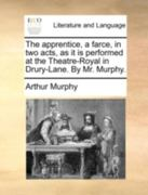 The Apprentice, a Farce, in Two Acts, as It Is Performed at the Theatre-Royal in Drury-Lane. by Mr. Murphy. 0 9781140770527 1140770527