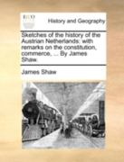 Sketches of the History of the Austrian Netherlands With Remarks on the Constitution, Commerce, ... by James Shaw. 0 9781140779896 1140779893