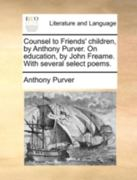 Counsel to Friends' Children, by Anthony Purver. on Education, by John Freame. with Several Select Poems. 0 9781140782636 1140782630