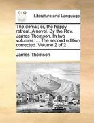 The Denial; or, the Happy Retreat a Novel by the Rev James Thomson in Two Volumes the Second Edition Corrected Volume 2 0 9781170369333 1170369332