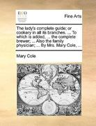 The Lady's Complete Guide; or Cookery in All Its Branches to Which Is Added, the Complete Brewer; Also the Family Physician; by Mrs 0 9781170378137 1170378137