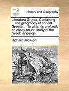 Literatura Græca Containing, I the Geography of Antient Greece to Which Is Prefixed, an Essay on the Study of the Greek Language; 0 9781170382554 117038255X