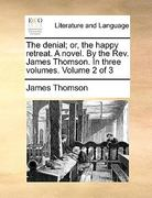 The Denial; or, the Happy Retreat a Novel by the Rev James Thomson in Three 0 9781170382721 117038272X