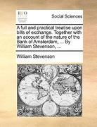 A Full and Practical Treatise upon Bills of Exchange Together with an Account of the Nature of the Bank of Amsterdam, by William Stevenson 0 9781170383803 1170383807