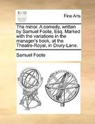 The Minor a Comedy, Written by Samuel Foote, Esq Marked with the Variations in the Manager's Book, at the Theatre-Royal, in Drury-Lane 0 9781170388037 1170388035
