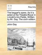 The Beggar's Opera As It Is Actedat the Theatre-Royal in Lincoln's-Inn-Fields Written by Mr Gay The 0 9781170388105 1170388108