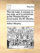 The Old Maid a Comedy in Two Acts, As It Is Performed at the Theatre-Royal in Drury-Lane by Mr Murphy 0 9781170388563 1170388566