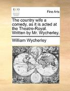 The Country Wife a Comedy, As It Is Acted at the Theatre-Royal Written by Mr Wycherley 0 9781170390337 1170390331