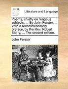 The Poems, Chiefly on Religious Subjects by John Forster, with a Recommendatory Preface, by the Rev Robert Storry 0 9781170395387 1170395384