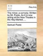 The Minor, a Comedy Written by Mr Foote As It Is Now Acting at the New Theatre in the Hay-Market 0 9781170410509 1170410502