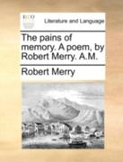 The Pains of Memory a Poem, by Robert Merry a M 0 9781170410981 1170410987