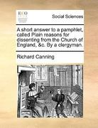 A Short Answer to a Pamphlet, Called Plain Reasons for Dissenting from the Church of England, and C by a Clergyman 0 9781170412527 1170412521