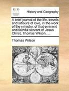 A Brief Journal of the Life, Travels and Labours of Love, in the Work of the Ministry, of That Eminent and Faithful Servant of Jesus Christ, Thomas Wi 0 9781170417515 1170417515