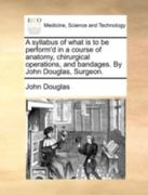A Syllabus of What Is to Be Perform'D in a Course of Anatomy, Chirurgical Operations, and Bandages by John Douglas, Surgeon 0 9781170421567 1170421563