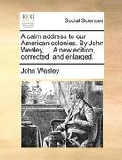 A Calm Address to Our American Colonies by John Wesley, a New Edition, Corrected, and Enlarged 0 9781170450642 1170450644