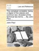 The Compleat Constable; Being a Digest of the Statute and Common Law; Divested of the Technical Law Terms by John Paul 0 9781170460153 1170460151