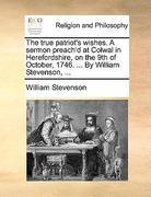 The True Patriot&s Wishes a Sermon Preach&D at Colwal in Herefordshire, on the 9th of October, 1746 by William Stevenson 0 9781170483732 1170483739