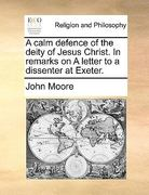 A Calm Defence of the Deity of Jesus Christ in Remarks on a Letter to a Dissenter at Exeter 0 9781170490402 1170490409