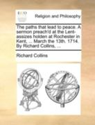The Paths That Lead to Peace a Sermon Preach'D at the Lent-Assizes Holden at Rochester in Kent, March the 13th 1714 by Richard Collins 0 9781170490976 1170490972