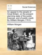 An Appeal to the People of Great Britain, on the Present Alarming State of the Public Finances, and of Public Credit by William Morgan, F R S 0 9781170498941 1170498949